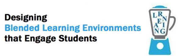 Designing Blended Learning Environments that Engage Students