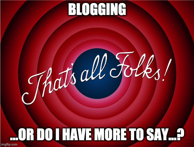 Blogging... that's all folks!... or do I have more to say...?