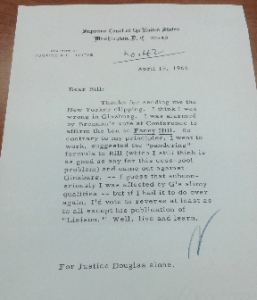 "Typed memo on Justice Fortas' personal stationary dated 4/15/1966: Dear Bill: Thanks for handing me the New Yorker clipping. I think I was wrong in [Glaxbarg?]. I was [indistinguishable word] by Brennan's vote at Conference to affirm the ban on Fanny Hill. So contrary to [indistinguishable word] principles. I want to work, suggested the ""pundering"" formula to Bioll (which I still think is as good as any for this cess-pool problem) and came out against Ginsburg. -- I guess that [indistinguishable word] I was affected by G's slimy qualities -- but if I had it to do over again, I'd vote to reverse at least as to all except his publication of '[Lisisun?.]' Well, live and learn, [Signed ""N""]; For Justice Douglas alone."