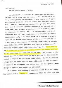 "Typed page: Re: No. 85-637, Hodel v. Irving; JUSTICE SCALIA has circulated his concurrence in this case. In Part III, he finds that the statue works a taking, which is the position you took in conference. I note that he has dropped his proposed distinction between testate and intestate succsession. Even so, I hesitate to recommend that you join this opinion. Part I discusses arguments rejected by the CA8 and not at issue here. Part II takes a restrictive view of standing. Part III discusses the taking, but I am uncomfortable with broad statements such as ""the requirement of proceeding by eminent domain should apply in all cases where the allocation of property rights is the acknowledged purpose of the government action"" (p. 7) and ""One of the purposes of electing legislatures is to make such sifts (in policy) possible, and there is nothing constitutionally suspect about their occurrence"" (p. 8). [Highlighted] These seem to be a reflection of JUSTICE SCALIA's personal philosophy and not at all necessary to a decision in the case. [End Highlighted] Of course, to the extent that this is a concurrence and not a writing for the Court, he cannot be faulted for including these points. But he did not express a hope that he would attract some colleagues and the statements do cause me to recommend that you do not join the opinion, even though he reaches the result you advocated. This leaves the problem of what you should do in this case. You could send a [Highlighted ""HAB-gram""] suggesting that he leave out the..."