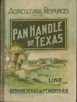 Agricultural resources of the Texas Pan Handle: on the Line of the Denver, Texas & Ft. Worth Railroad, ''Pan Handle route.'', 1888 [?], DeGolyer Library, SMU.