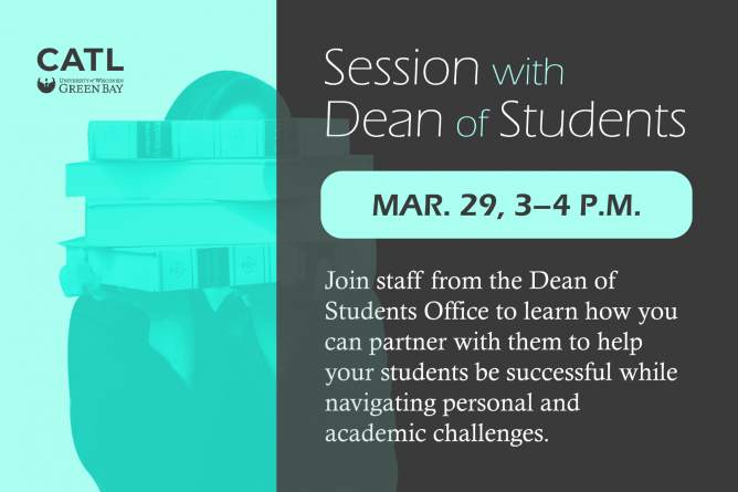 Session with Dean of Students. March 29, 3-4 PM. Join staff from the Dean of Students Office to learn how you can partner with them to help your students be successful while navigating personal and academic challenges.
