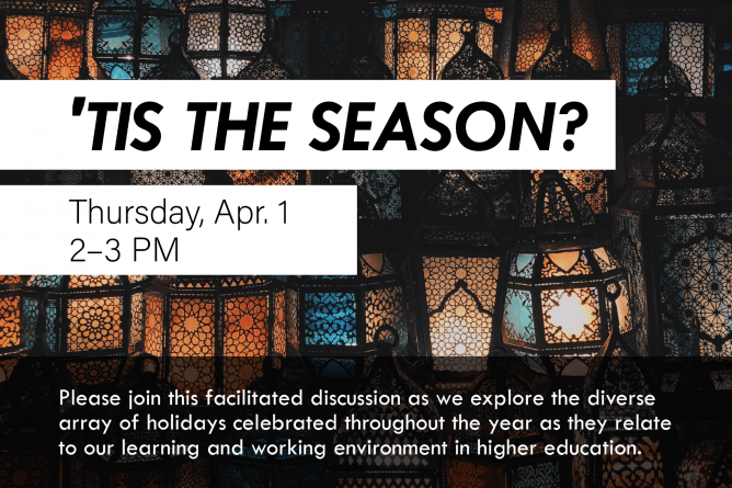 'Tis the Season? Thursday, April 1. 2–3 p.m. Please join this facilitated discussion as we explore the diverse array of holidays celebrated throughout the year as they relate to our learning and working environment in higher education.