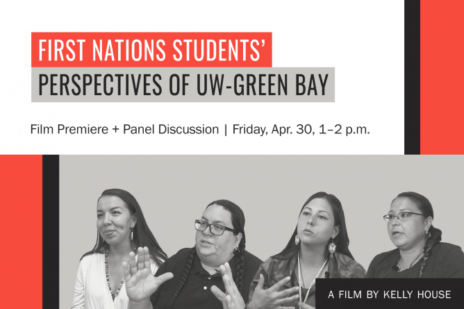 First Nations Students' Perspectives of UW-Green Bay. Film premiere and panel discussion: Friday, April 30, 1-2 p.m. A film by Kelly House.