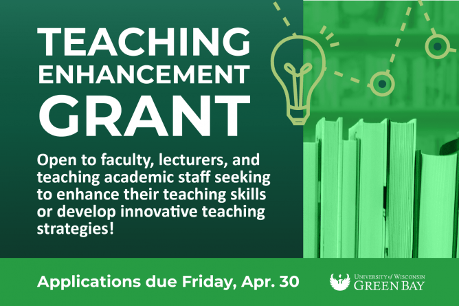 Teaching Enhancement Grant. Open to faculty, lecturers, and teaching academic staff seeking to enhance their teaching skills or develop innovative teaching strategies! Applications due Friday, Apr. 30. UW-Green Bay.