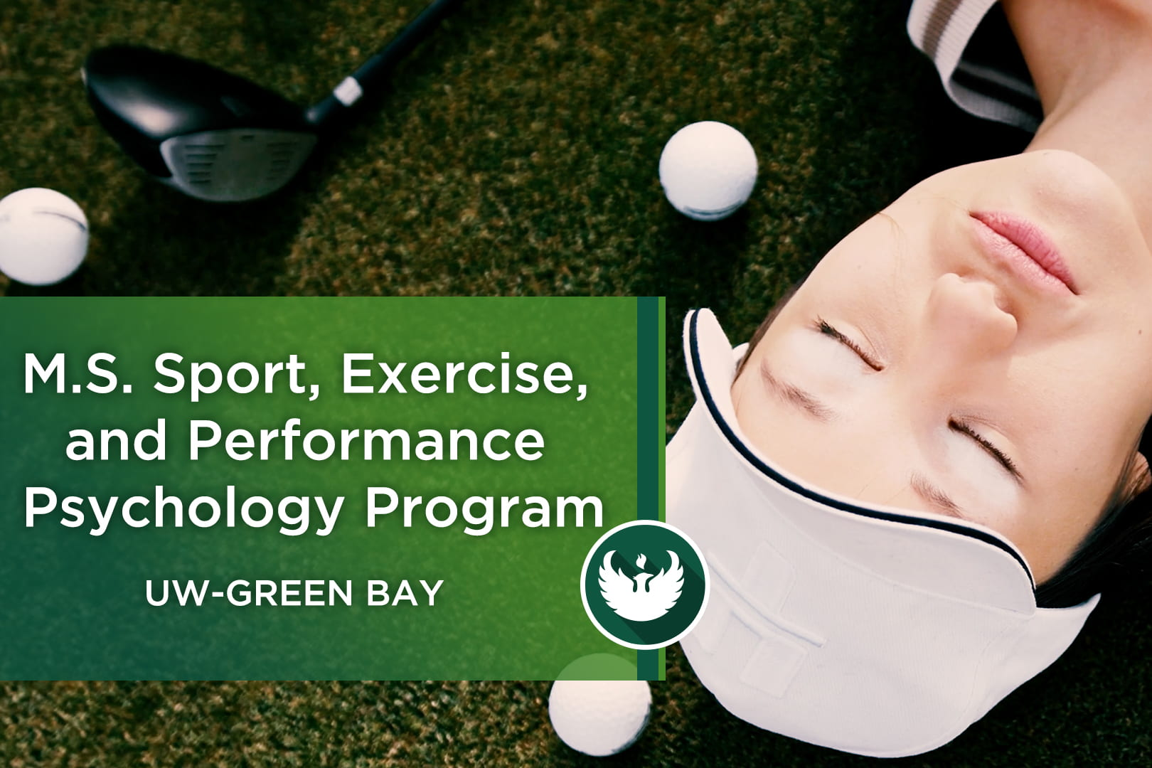 """Photo of the face a female golfer with her eyes closed laying down on the putting greens, surrounded by golf balls and a driver with the text, """"M.S. Sport, Exercise, and Performance Psychology Program UW-Green Bay."""""""