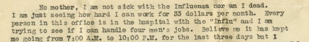 "Image from original letter by Henry C. Smith with the text: No mother, I am not sick with Influenza nor am I dead. I am just seeing how hard i can work for 33 dollars per month. Every person in this office is in the hospital with the ""Influ"" and I am trying to see if I  can handle four men's jobs. Believe me it has kept me going 7:00 A.M. to 10:00 P.M. for the last three days..."