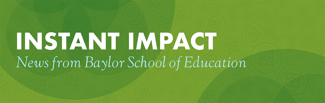 Instant Impact | News from Baylor School of Education