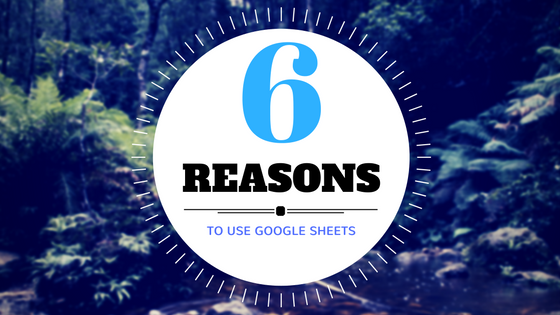 6 REASONS TO USE GOOGLE SHEETS