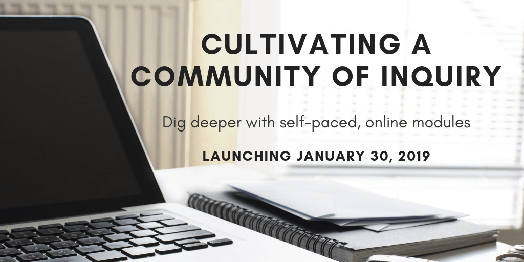 Dig deeper with self-paced online modules. Cultivating a Community of Inquiry course launching January 30, 2019