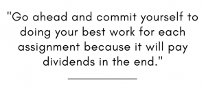 Go ahead and commit yourself to doing your best work for each assignment because it will pay dividends in the end.