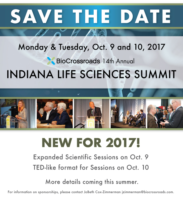 "Save the Date ad for the Indiana Life Sciences Summit.  Copy reads ""Save the Date: Monday & Tuesday, Oct. 9 and 10, 2017. BioCrossroads 14th Annual Indiana Life Sciences Summit. New for 2017! Expanded Scientific Sessions on Oct. 9. TED-like format for Sessions on Oct. 10. More details coming this summer. For information on sponsorships, please contact JoBeth Cox-Zimmerman  jzimmerman@biocrossroads.com"