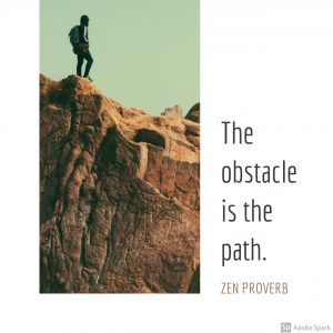 "A picture of a man standing on a rock. A quote next to it that said ""The obstacle is in the path."" Zen Proverb"