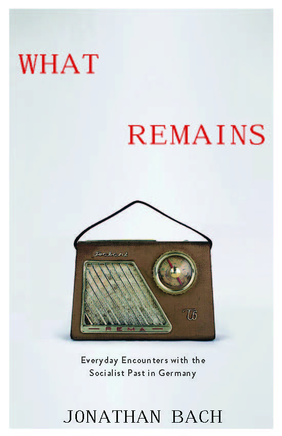 New Book by Jonathan Bach, What Remains: Everyday Encounters with the Socialist Past in Germany