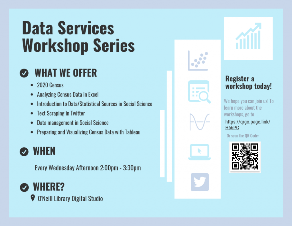What we offer: 2020 Census, Analyzing Census Data in Excel, Introduction to Data/Statistical Sources in Social Science, Text Scraping in Twitter, Data management in Social Science, Preparing and Visualizing Census Data with Tableau. When: Every Wednesday Afternoon 2:00pm - 3:30pm. Where? O'Neill Library Digital Studio.