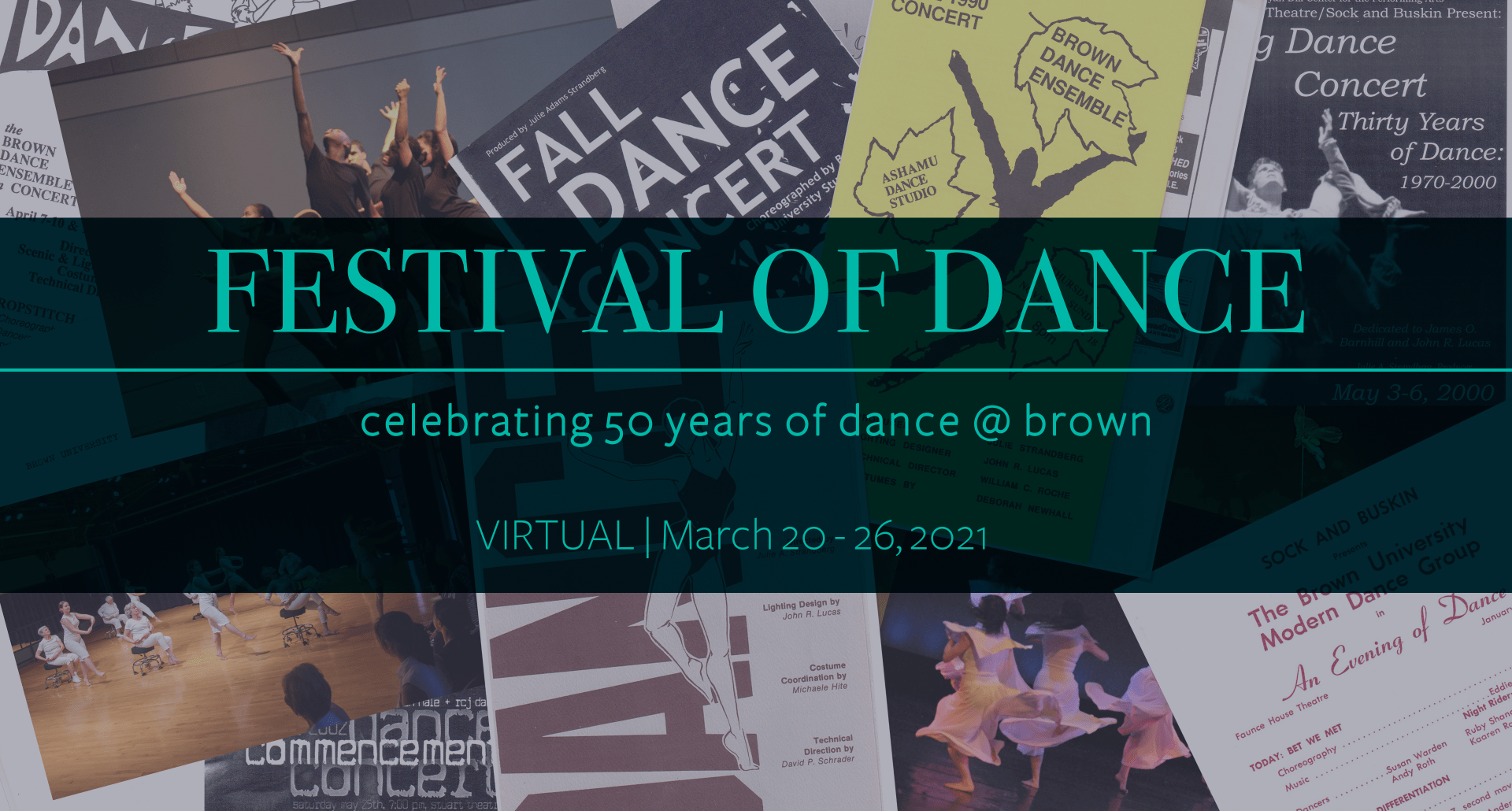 """In the background is a collage of historical photos and programs from the dance program at Brown. Overlayed ontop of the photos is a tean square that says """"Festival of Dance. Celebrating 50 years of Dance at Brown. Virtual, March 20 - 26, 2021."""""""