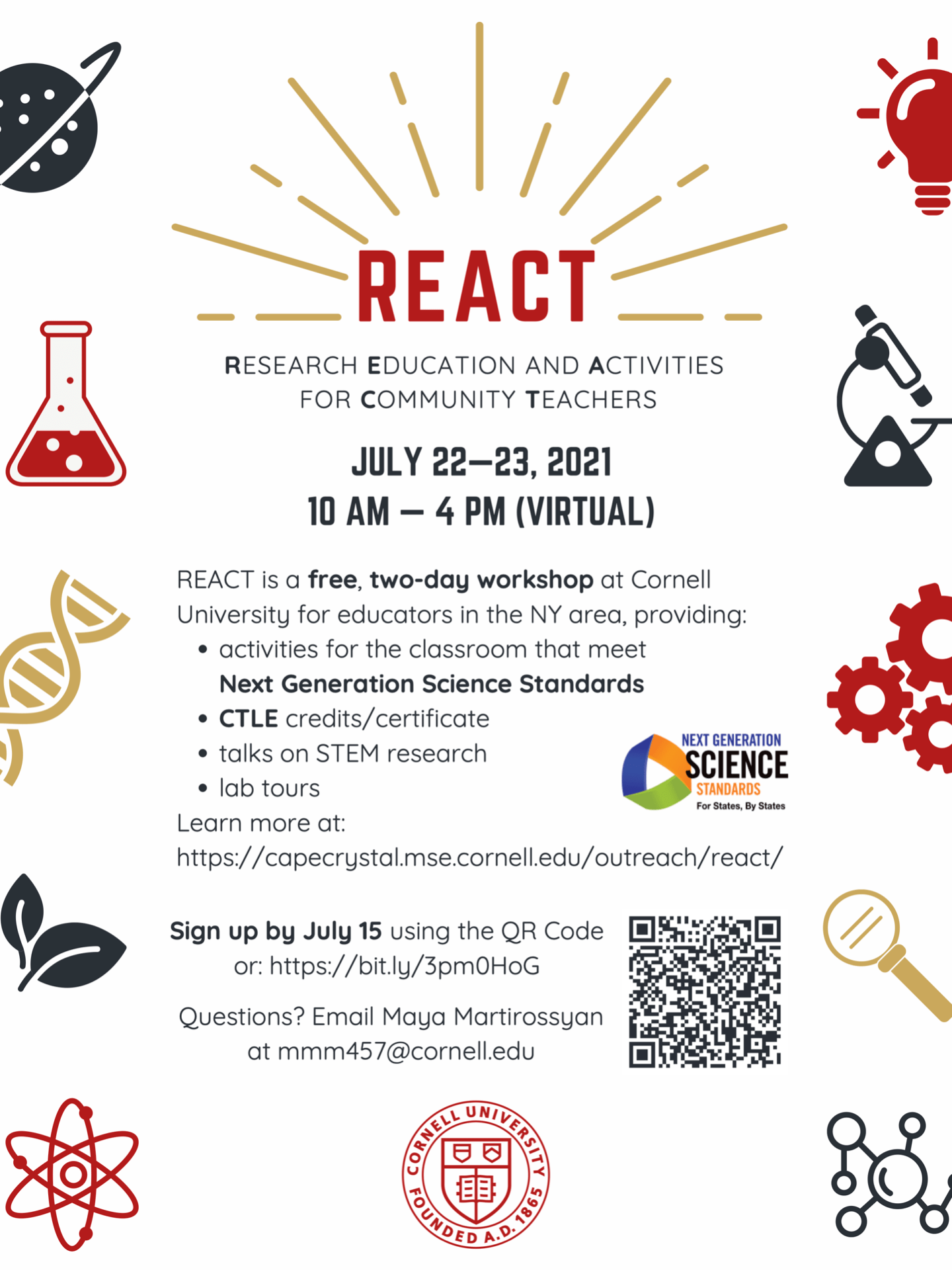 REACT (Research Education and Activities for Community Teachers), July 22–23, 2021, 10 AM – 4 PM (virtual). REACT is a free, two-day workshop at Cornell University for educators in the NY area, providing: activities for the classroom that meet Next Generation Science Standards, CTLE credits / certificate, talks on STEM researc; lab tours. Learn more at https://capecrystal.mse.cornell.edu/outreach/react/ ; Sign up by July 15: https://bit.ly/3pm0HoG