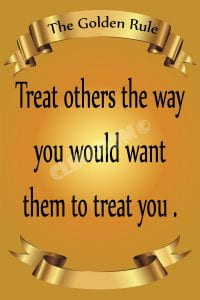 Treat others the way you would want them to treat you