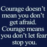 Courage doesn't mean you don't get afraid