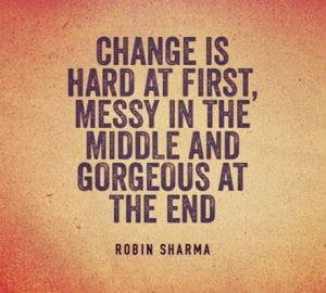 Change is hard at first, messy in the middle and gorgeous at the end