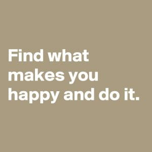 Find what makes you happy and do it.
