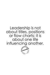 Leadership is not about titles, positions, or flow charts; it is about one life influencing another.