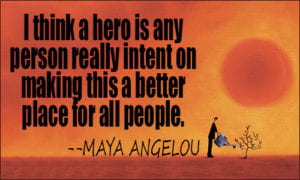 I think a hero is any person really intent on making this a better place for all people.