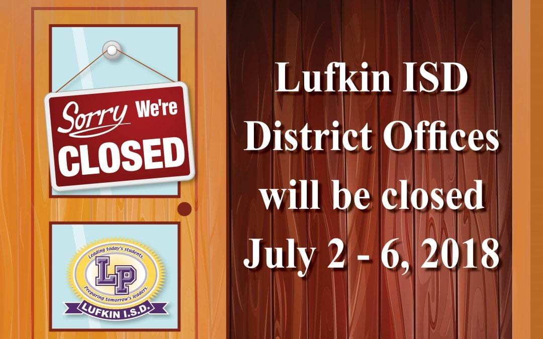 Lufkin ISD District Offices will be closed July 2 – 6