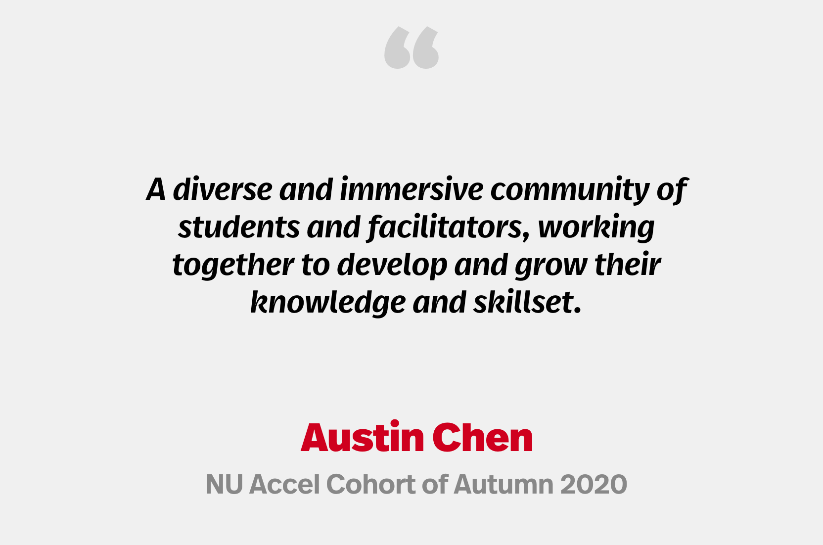 """""""A diverse and immersive community of students and facilitators, working together to develop and grow their knowledge and skillset."""" Austin Chen, NU Accel Cohort of Autumn 2020"""