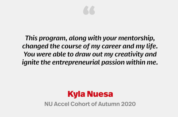 """""""This program, along with your mentorship, changed the course of my career and my life. You were able to draw out my creativity and ignite the entrepreneurial passion within me."""" Kyla Nuesa, NU Accel Cohort of Autumn 2020"""