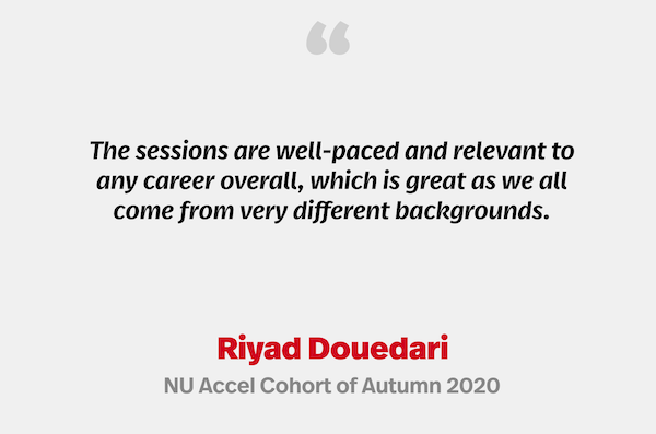"""""""The sessions are well-paced and relevant to any career overall, which is great as we all come from very different backgrounds."""" Riyad Douedari, NU Accel Cohort of Autumn 2020"""