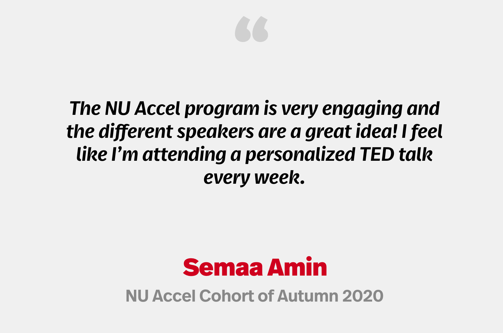 """""""The NU Accel program is very engaging and the different speakers are a great idea! I feel like I'm attending a personalized TED talk every week."""" Semaa Amin, NU Accel Cohort of Autumn 2020"""