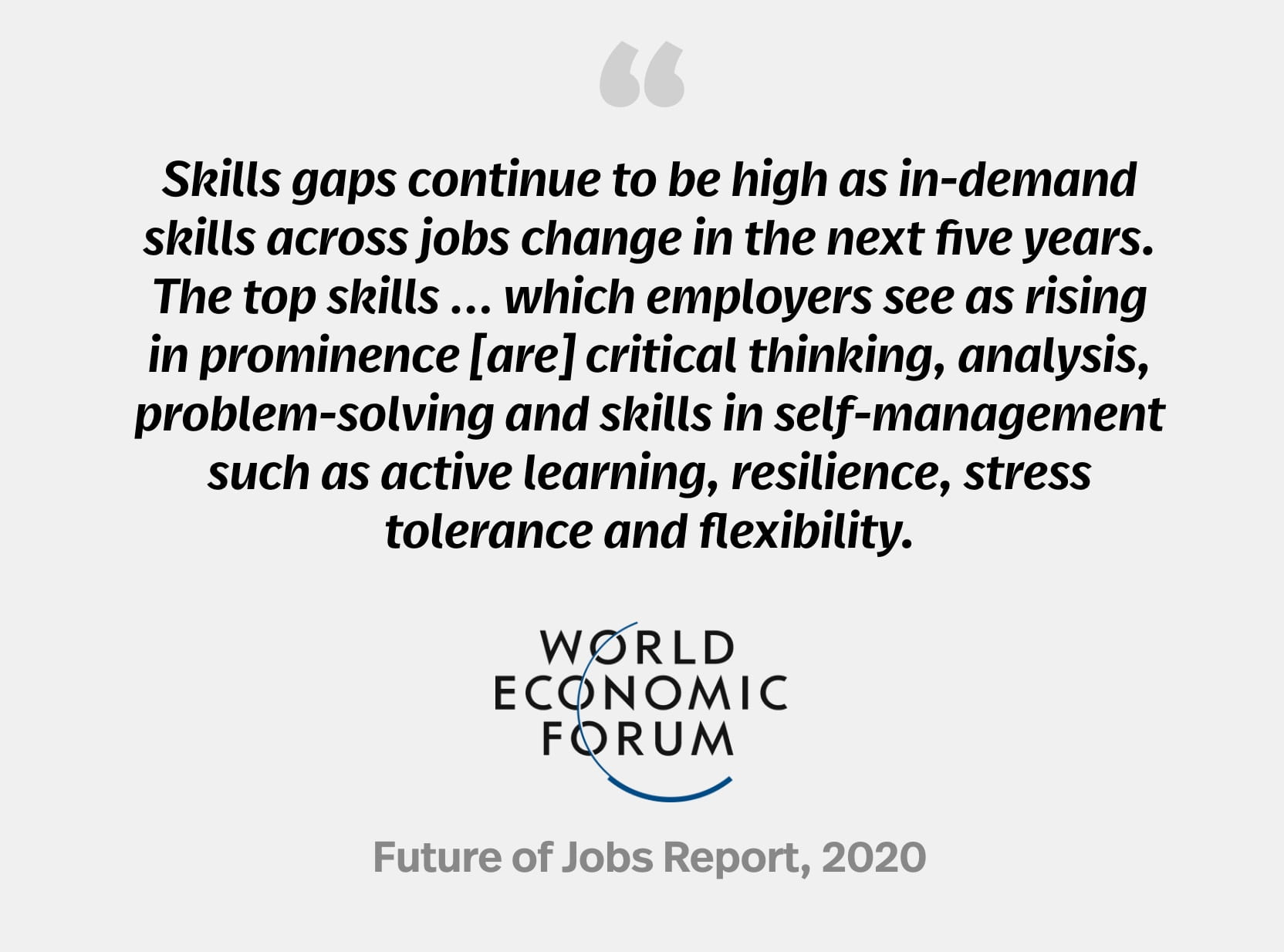 """""""Skills gaps continue to be high as in-demand skills across jobs change in the next five years. The top skills ... which employers see as rising in prominence [are] critical thinking, analysis, problem-solving and skills in self-management such as active learning, resilience, stress tolerance and flexibility."""" World Economic Forum, Future of Jobs Report 2020"""