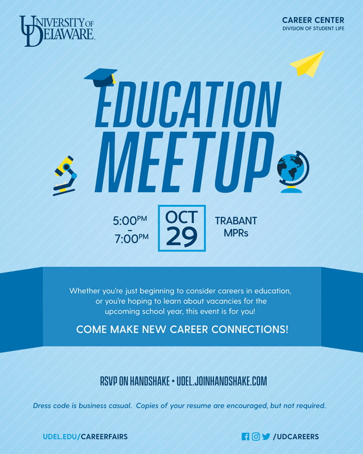 Education Meetup, October 29, 5 PM to 7 PM, Trabant Multipurpose Rooms. Whether you're just beginning to consider careers in education or you're hoping to learn about vacancies for the upcoming school year, this event is for you! Come make new career connections! RSVP on Handshake: udel.joinhandshake.com. Dress code is business casual. Copies of your resume are encourages but not required. udel.edu/careerfairs