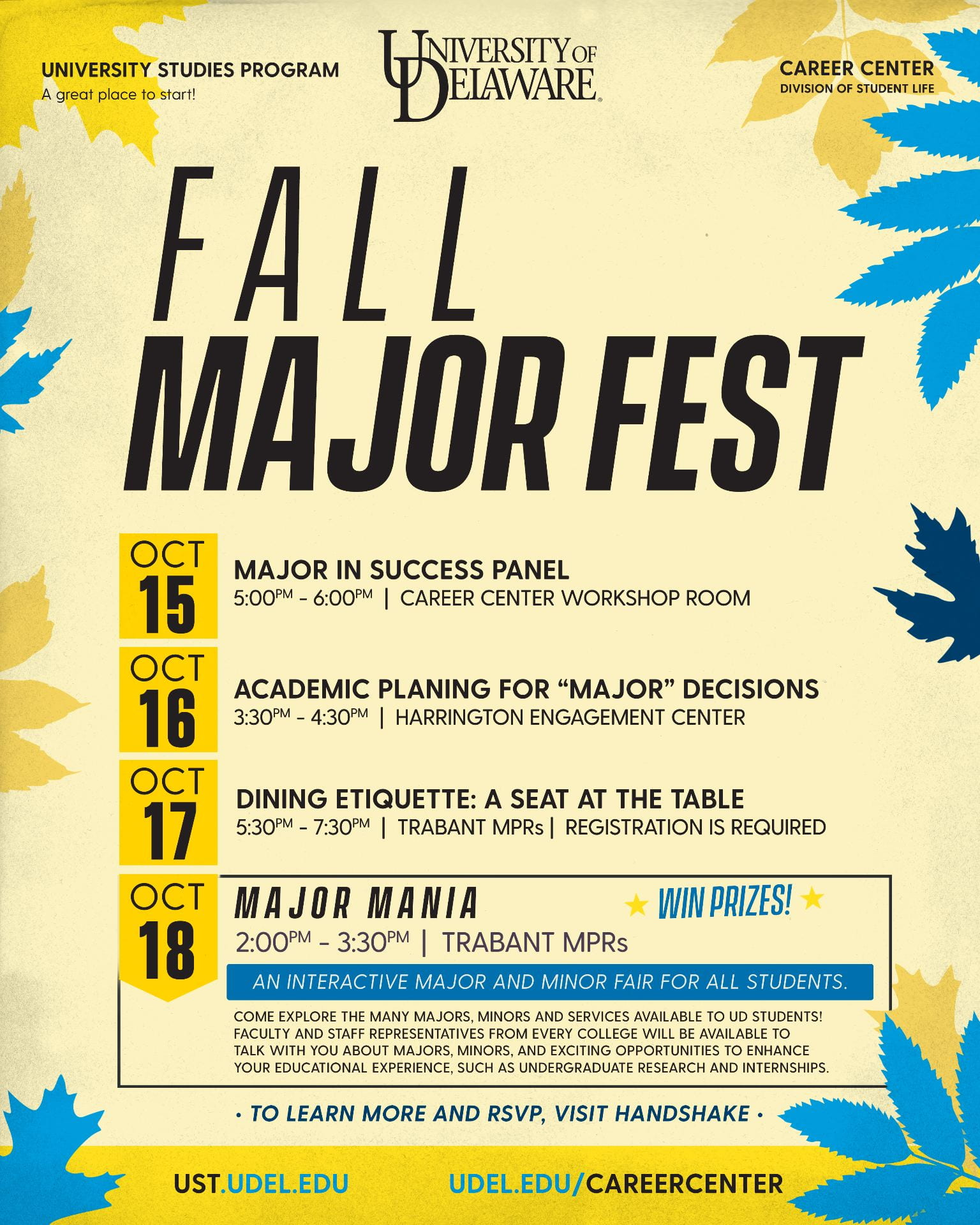 "Fall Major Fest: Oct 15 Major in Success Panel 5-6 PM, Career Center Workshop Room. Oct 16 Academic Planning for ""Major"" Decisions, 3:30-4:30 PM, Harrington Engagement Center. Oct 17 Dining Etiquette: a Seat at the Table 5:30-7:30 PM, Trabant Multipurpose Rooms, Registration is Required. Oct 18 Major Mania 2-3:30 PM, Trabant Multipurpose Rooms, an interactive major and minor fair for all students, Win prizes! Come explore the many majors, minors, and services available to UD students! Faculty and staff representatives from every college will be available to talk with you about majors, minors, and exciting opportunities to enhance your educational experience, such as undergraduate research and internships. To learn more and rsvp, visit Handshake. ust.udel.edu. udel.edu/careercenter"