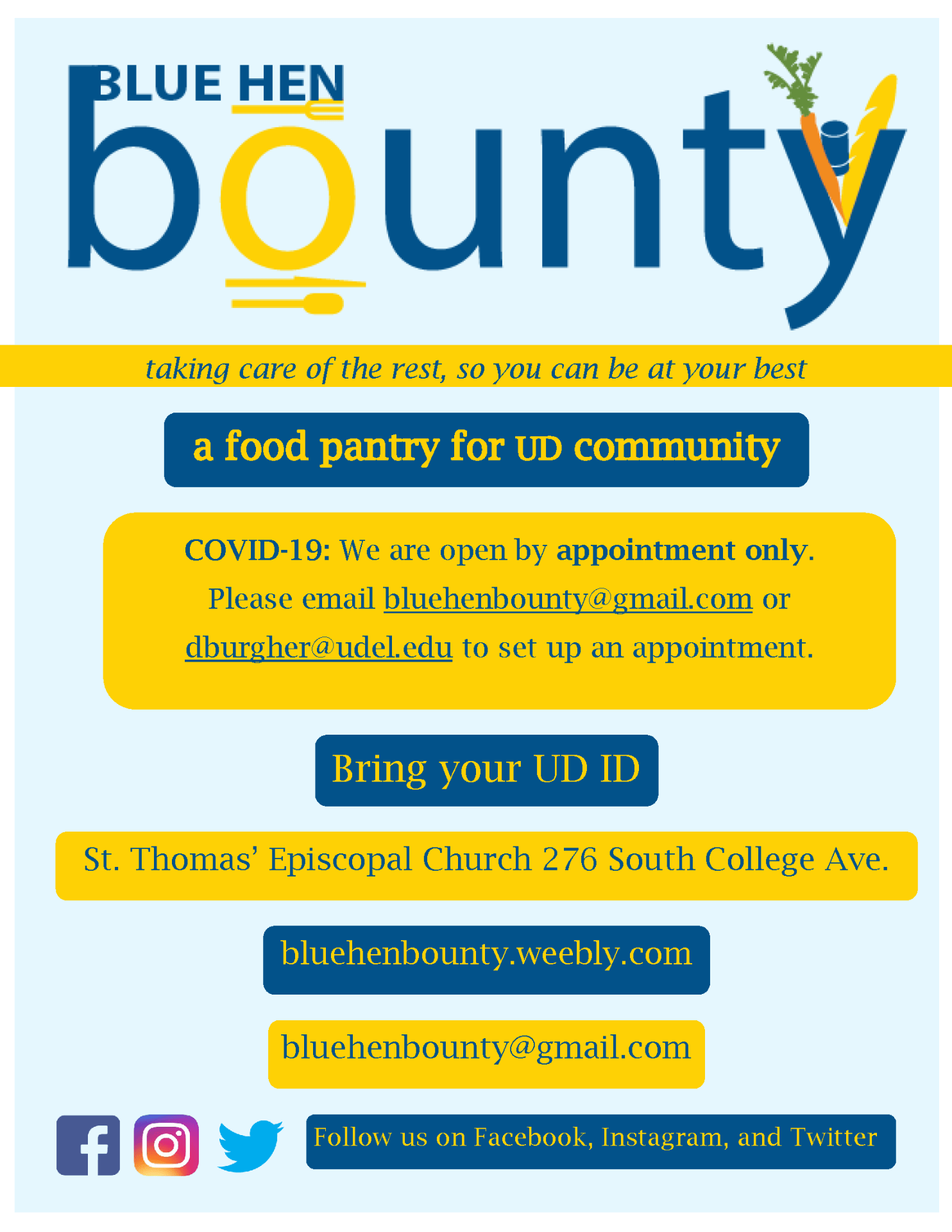 Blue Hen Bounty, taking care of the rest so you can be at your best, a food pantry for UD community. Covid-19: We are open by appointment only. Please email bluehenbounty@gmail.com or dburgher@udel.edu to set up an appointment. Bring your UD ID. St Thomas' Episcopal Chruch 276 South College Ave. bluehenbounty.weebly.com. bluehenbounty@gmail.com. Follow us on Facebook, Instagram, and Twitter.