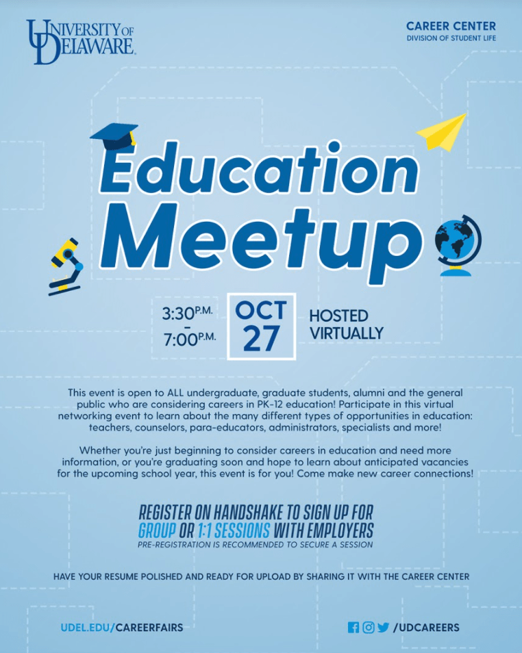 Education Meetup, October 27, 3:30 PM to 7:00 PM, hosted virtually. This event is open to all undergraduate, graduate students, alumni, and the general public who are considering careers in PK-12 education! Participate in this virtual networking event to learn about the many different types of opportunities in education: teachers, counselors, para-educators, administrators, specialists, and more! Whether you're just beginning to consider careers in education and need more information or you're graduating soon and hope to learn about anticipated vacancies for the upcoming school year, this event is for you! Come make new career connections! Register on Handshake to sign up for group or 1:1 sessions with employers. Pre-registration is recommended to secure a session. Have your resume polished and ready for upload by sharing it with the Career Center. udel.edu/careerfairs
