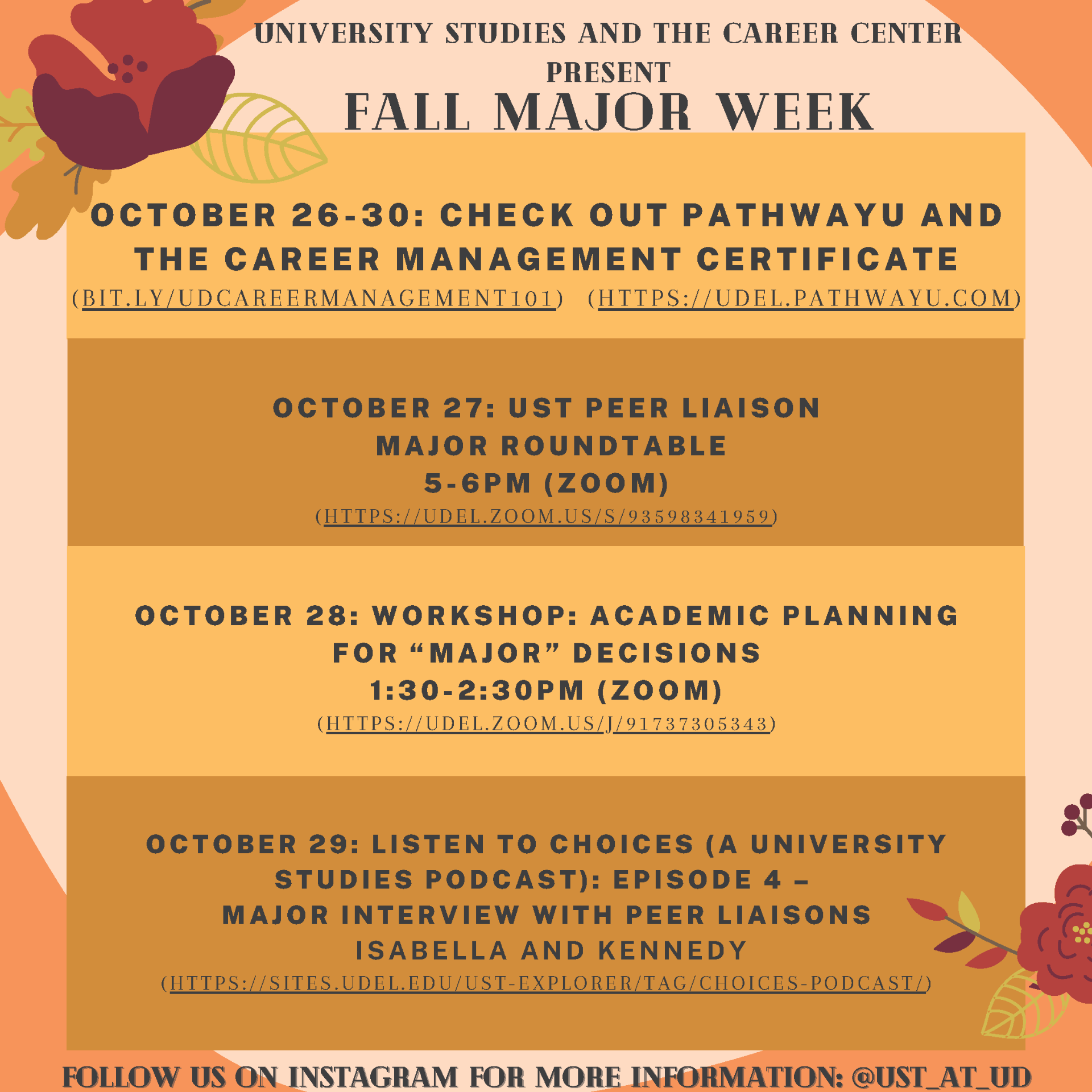 "University Studies and the Career Center present Fall Major Week. October 26-30: Check out PathwayU and the Career Management Certificate. October 27: UST Peer Liaison Major Roundtable 5-6 PM. October 28: Workshop: Academic Planning for ""Major"" Decisions 1:30-2:30 PM (Zoom). October 29: Listen to Choices (a University Studies Podcast): Episode 4 - Major Interview with Peer Liaisons Isabella and Kennedy. Follow us on instagram for more information @ust_at_ud."