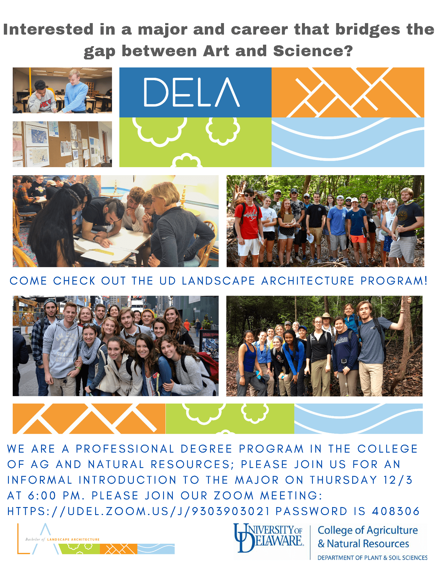Interested in a major and career that bridges the gap between Art and Science? Come check out the UD Landscape Architecture Program! We are a professional degree program in the College of Ag and Natural Resources; please join us for an informal introduction to the major on Thursday 12/3 at 6:00 PM. Please join our zoom meeting: http://udel.zoom.us/j/9303903021 Password is 408306