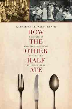 Katherine Leonard Turner, How the Other Half Ate: A History of Working-Class Meals at the Turn of the Century