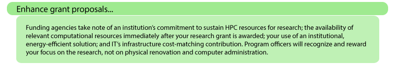 nhance grant proposals: Funding agencies take note of an institution's commitment to sustain HPC resources for research; the availability of relevant computational resources immediately after your research grant is awarded; your use of an institutional, energy-efficient solution; and IT's infrastructure cost-matching contribution. Program officers will recognize and reward your focus on the research, not on physical renovation and computer administration.