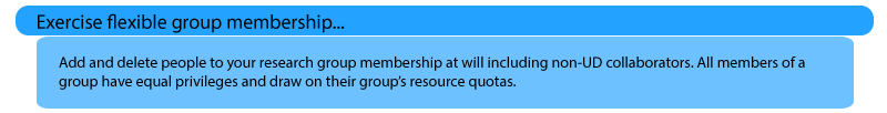 Exercise flexible group membership: Add and delete people to your research group membership at will including non-UD collaborators. All members of a group have equal privileges and draw on their group's resource quotas.