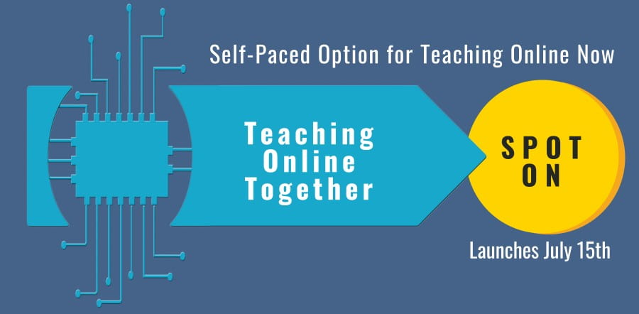 Self Paced Option for Teaching Online Now: SPOT ON. Launches July 15th