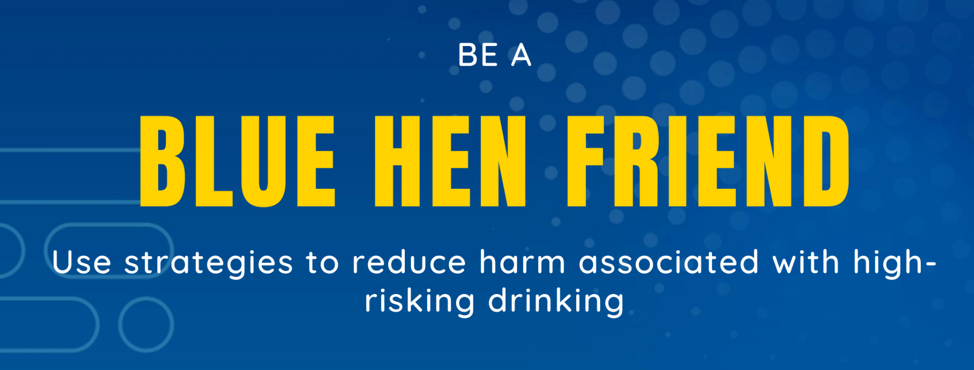 text: be a blue hen friend: use strategies to reduce harm associated with high risk drinking.