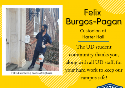 """Yellow background with title reading UD Community Spotlight. Felix Burgos-Pagan, a custodian at Harter Hall, is imaged to the left, and seen disinfecting areas of high use on campus. Text on the right side reads: """"The UD student community thanks you, along with all UD staff, for your hard work to keep our campus safe!"""""""