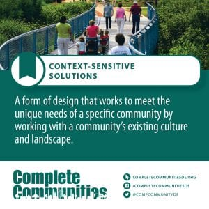 Context-Sensitive Solutions: A form of design that works to meet the unique needs of a specific community by working with a community's existing culture and landscape