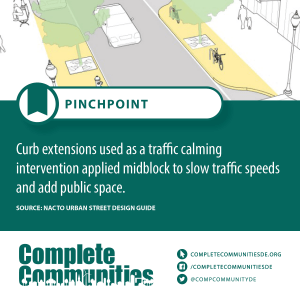 Pinchpoint: Curb extensions used as a traffic calming intervention applied midblock to slow traffic speeds and add public space.