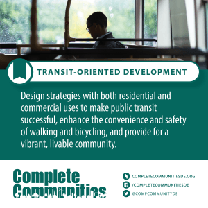 Transit-oriented development: Design strategies with both residential and commercial uses to make public transit successful, enhance the convenience and safety of walking and bicycling, and provide for a vibrant, livable community.