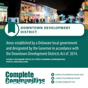 Downtown Development District: Areas established by a Delaware local government and designated by the Governor in accordance with the Downtown Development Districts Act of 2014.