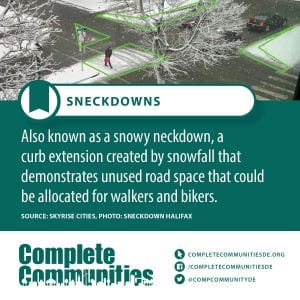 Sneckdowns: Also known as a snowy neckdown, a curb extension created by snowfall that demonstrates unused road space that could be allocated for walkers and bikers.